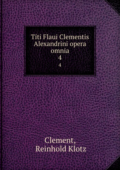 Reinhold Klotz Clement Titi Flaui Clementis Alexandrini opera omnia. 4 klotz sc1pp02sw