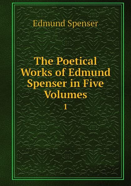Spenser Edmund The Poetical Works of Edmund Spenser in Five Volumes. 1 spenser edmund works of edmund spenser