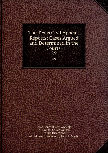 Texas Court of Civil Appeals The Texas Civil Appeals Reports: Cases Argued and Determined in the Courts . 29