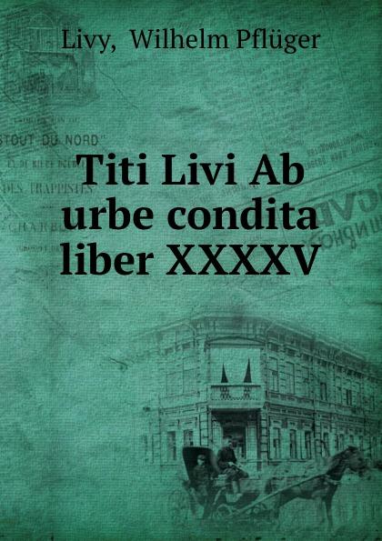 Wilhelm Pfluger Livy Titi Livi Ab urbe condita liber XXXXV. livy livy titi livii ab urbe condita liber xxi fur den schulgebrauch classic reprint
