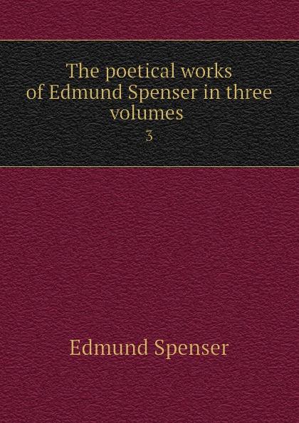 Spenser Edmund The poetical works of Edmund Spenser in three volumes . 3 spenser edmund works of edmund spenser