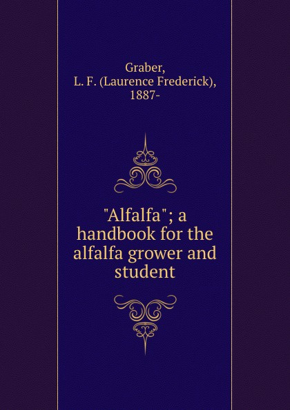 "Laurence Frederick Graber. ""Alfalfa""; a handbook for the alfalfa grower and student"