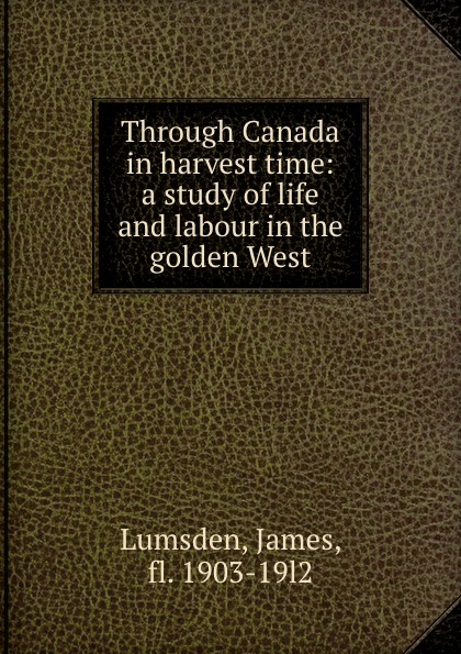 James Lumsden Through Canada in harvest time: a study of life and labour in the golden West