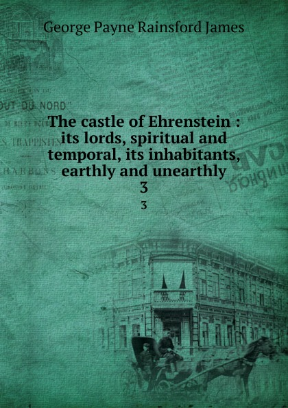 The castle of Ehrenstein : its lords, spiritual and temporal, its inhabitants, earthly and unearthly. 3
