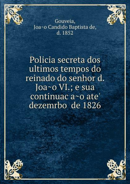 Joao Candido Baptista de Gouveia Policia secreta dos ultimos tempos do reinado do senhor d. Joao VI.; e sua continuacao ate. dezemrbo de 1826 pinto de carvalho lisboa d outros tempos por pinto de carvalho tinop