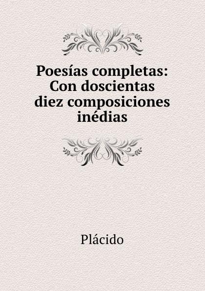 Plácido Poesias completas: Con doscientas diez composiciones inedias plácido poesias completas con doscientas diez composiciones ineditas spanish edition