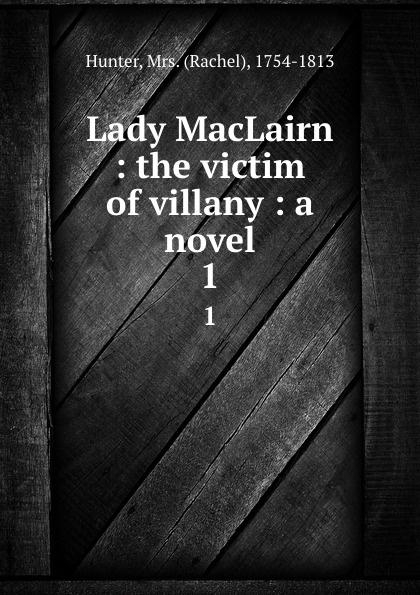 Rachel Hunter Lady MacLairn : the victim of villany : a novel. 1
