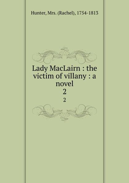 Rachel Hunter Lady MacLairn : the victim of villany : a novel. 2