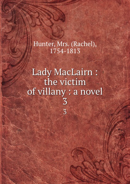 Rachel Hunter Lady MacLairn : the victim of villany : a novel. 3