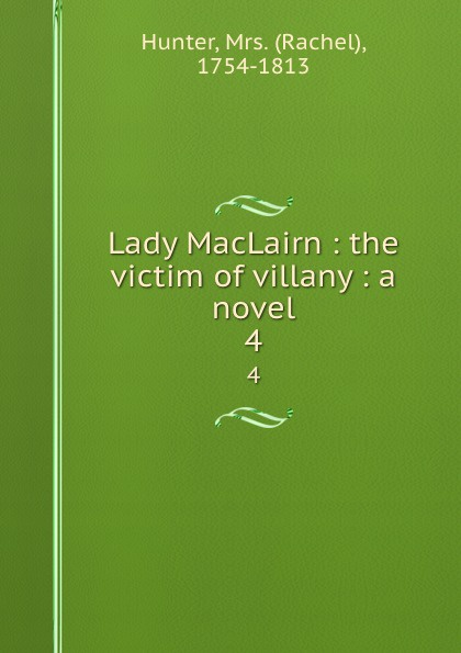 Rachel Hunter Lady MacLairn : the victim of villany : a novel. 4