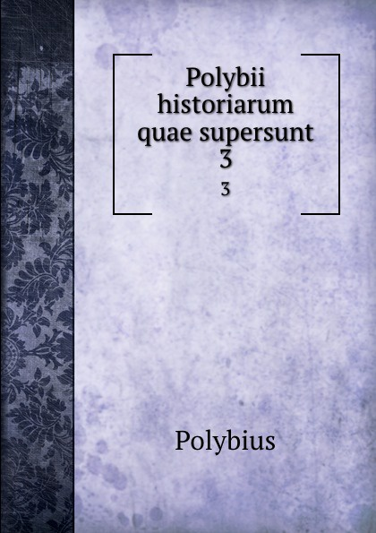 Polybius Polybii historiarum quae supersunt. 3 eunapius dexippus dexippi eunapii petri patricii prisci malchi menandri historiarum quae supersunt 14