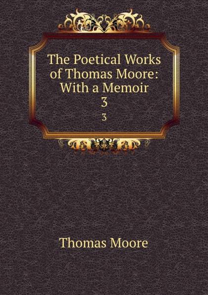 Thomas Moore The Poetical Works of Thomas Moore: With a Memoir. 3 thomas moore the poetical works of thomas moore volume 4