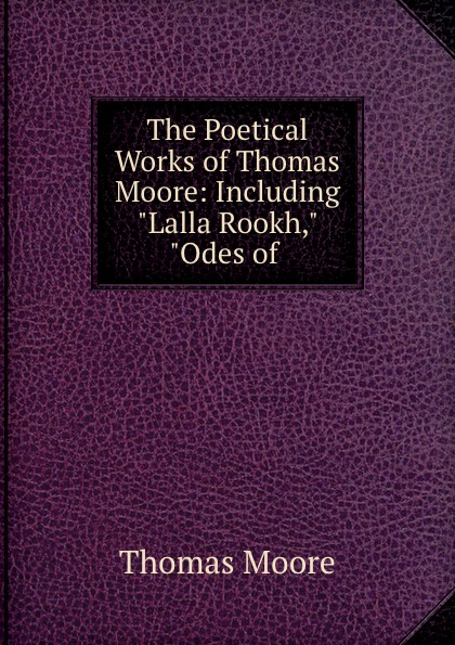 Thomas Moore The Poetical Works of Thomas Moore: Including Lalla Rookh, Odes of . thomas moore the poetical works of thomas moore volume 4