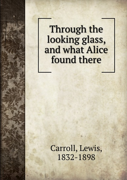 Lewis Carroll Through the looking glass, and what Alice found there