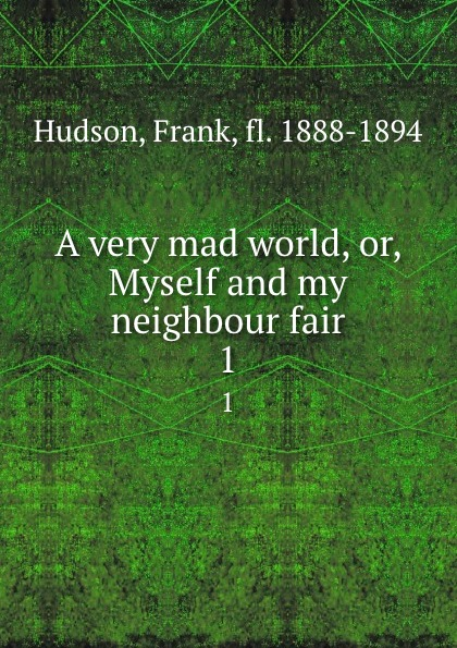 Frank Hudson A very mad world, or, Myself and my neighbour fair. 1