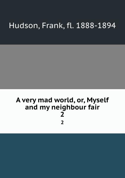 Frank Hudson A very mad world, or, Myself and my neighbour fair. 2