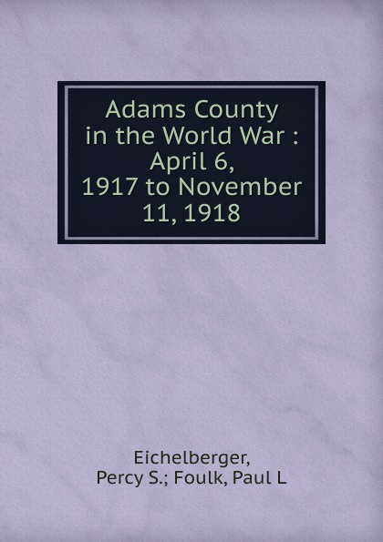 Percy S. Foulk Eichelberger Adams County in the World War : April 6, 1917 to November 11, 1918