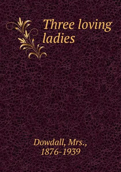 Mrs. Dowdall Three loving ladies