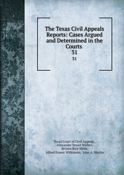 Texas Court of Civil Appeals The Texas Civil Appeals Reports: Cases Argued and Determined in the Courts . 31