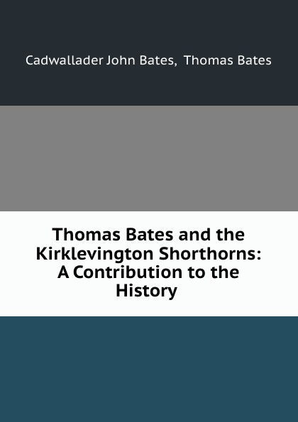 Cadwallader John Bates Thomas Bates and the Kirklevington Shorthorns: A Contribution to the History . thomas bates history of improved short horn or durham cattle and of the kirklevington herd from the notes of the late thomas bates