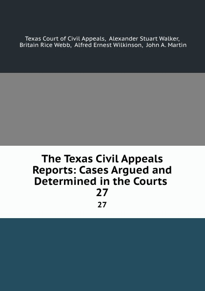 Texas Court of Civil Appeals The Texas Civil Appeals Reports: Cases Argued and Determined in the Courts . 27