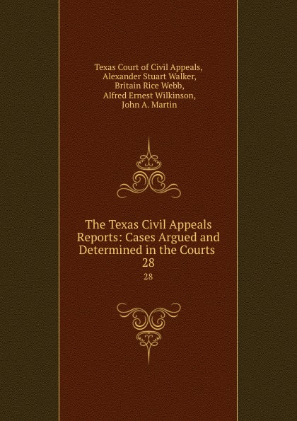 Texas Court of Civil Appeals The Texas Civil Appeals Reports: Cases Argued and Determined in the Courts . 28