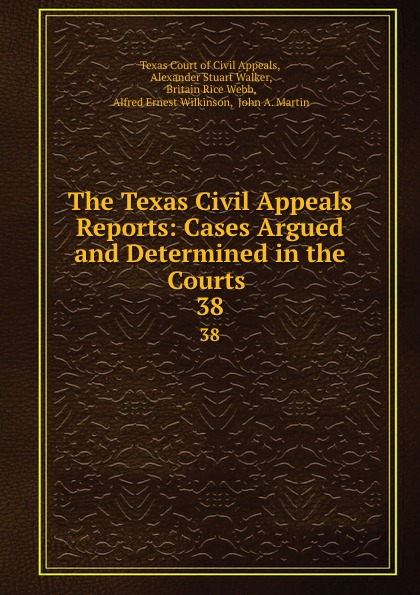 Texas Court of Civil Appeals The Texas Civil Appeals Reports: Cases Argued and Determined in the Courts . 38