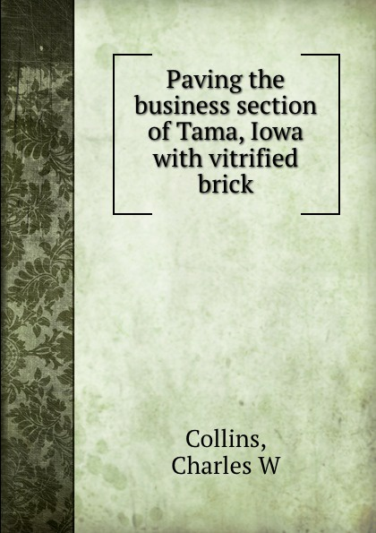 Charles W. Collins Paving the business section of Tama, Iowa with vitrified brick tama cb90 1