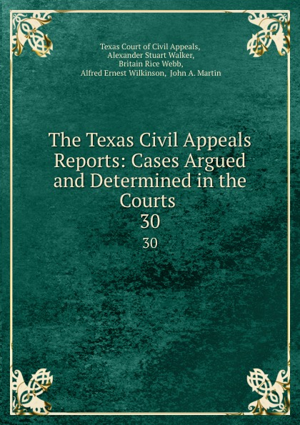 Texas Court of Civil Appeals The Texas Civil Appeals Reports: Cases Argued and Determined in the Courts . 30