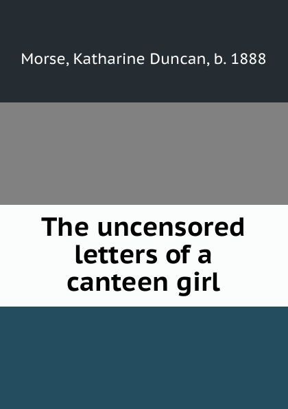 Katharine Duncan Morse The uncensored letters of a canteen girl