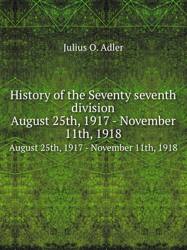 J.O. Adler History of the Seventy seventh division. August 25th, 1917 - November 11th, 1918