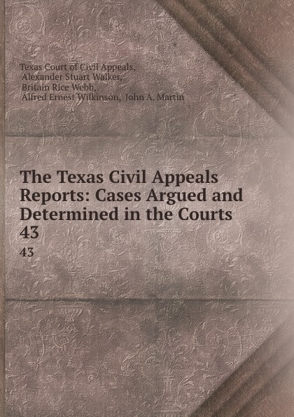 Texas Court of Civil Appeals The Texas Civil Appeals Reports: Cases Argued and Determined in the Courts . 43