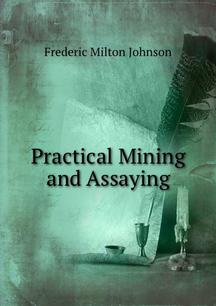 Frederic Milton Johnson Practical Mining and Assaying