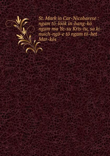 St. Mark in Car-Nicobarese : ngam to-look in-hang-ko ngam ma Ye-su Kris-tu, sa ki-nuich-ngo-e to ngam to-het Mar-kos