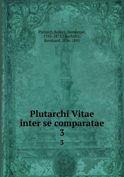 Bekker Plutarch Plutarchi Vitae inter se comparatae. 3 immanuel bekker plutarchi vitae inter se comparatae volume 5 ancient greek edition