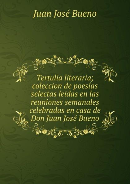 Juan José Bueno Tertulia literaria; coleccion de poesias selectas leidas en las reuniones semanales celebradas en casa de Don Juan Jose Bueno juan josé mosalini