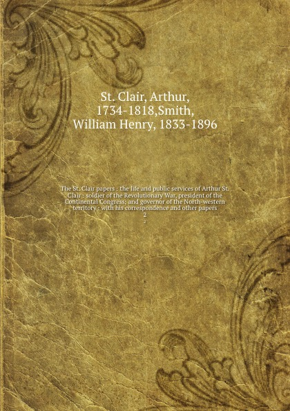 лучшая цена Arthur St. Clair The St. Clair papers : the life and public services of Arthur St. Clair : soldier of the Revolutionary War, president of the Continental Congress; and governor of the North-western territory : with his correspondence and other papers. 2