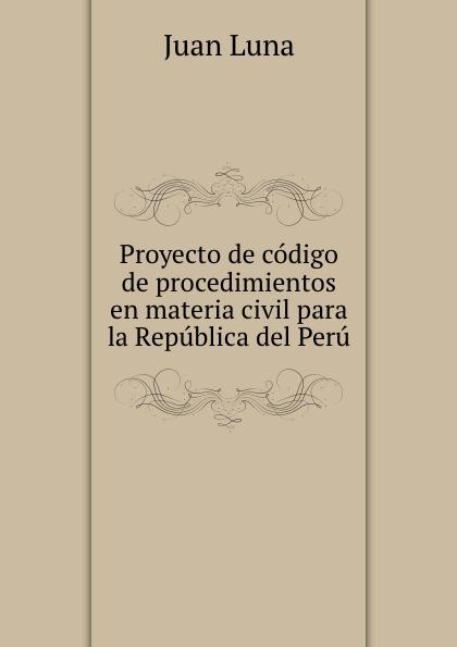 Juan Luna Proyecto de codigo de procedimientos en materia civil para la Republica del Peru ecuador codigo civil y codigo de enjuiciamentos en materia civil de la republica del ecuador