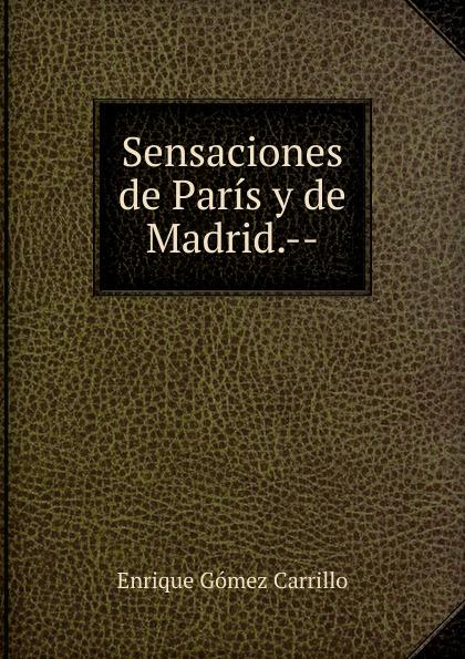 Enrique Gómez Carrillo Sensaciones de Paris y de Madrid.-- enrique gómez carrillo in the heart of the tragedy