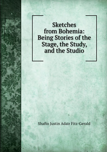 Shafto Justin Adair Fitz-Gerald Sketches from Bohemia: Being Stories of the Stage, the Study, and the Studio fitz gerald shafto justin adair the zankiwank and the bletherwitch an original fantastic fairy extravaganza