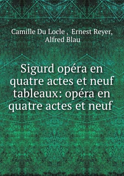 Camille Du Locle Sigurd opera en quatre actes et neuf tableaux: opera en quatre actes et neuf . saint saëns camille 1835 1921 samson et dalila opera en 3 actes et 4 tableaux french edition