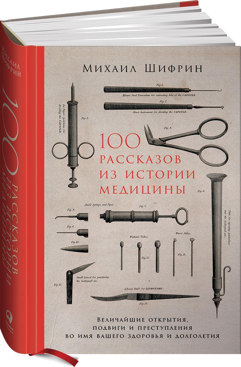 Михаил Шифрин 100 рассказов из истории медицины. Величайшие открытия, подвиги и преступления во имя вашего здоровья и долголетия