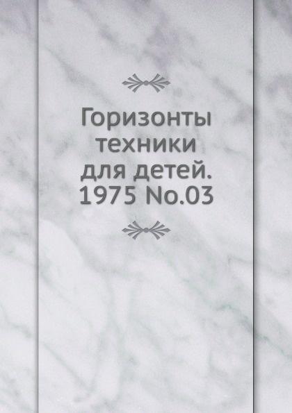 Коллектив авторов Горизонты техники для детей. 1975 Т.03