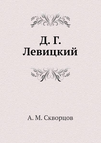 А.М. Скворцов Д. Г. Левицкий
