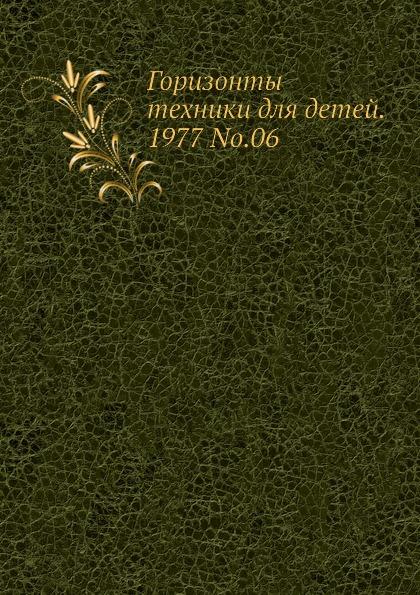 Коллектив авторов Горизонты техники для детей. 1977 Т.06