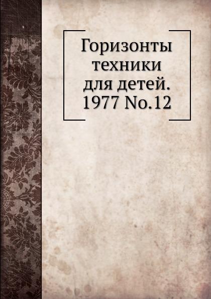 Коллектив авторов Горизонты техники для детей. 1977 Т.12
