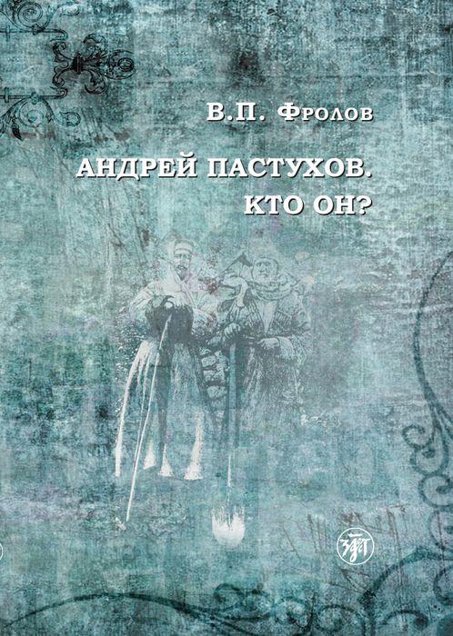 Фролов В. П. Андрей Пастухов. Кто он?