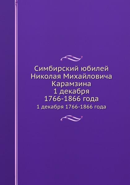 Коллектив авторов. Симбирский юбилей Николая Михайловича Карамзина. 1 декабря 1766-1866 года