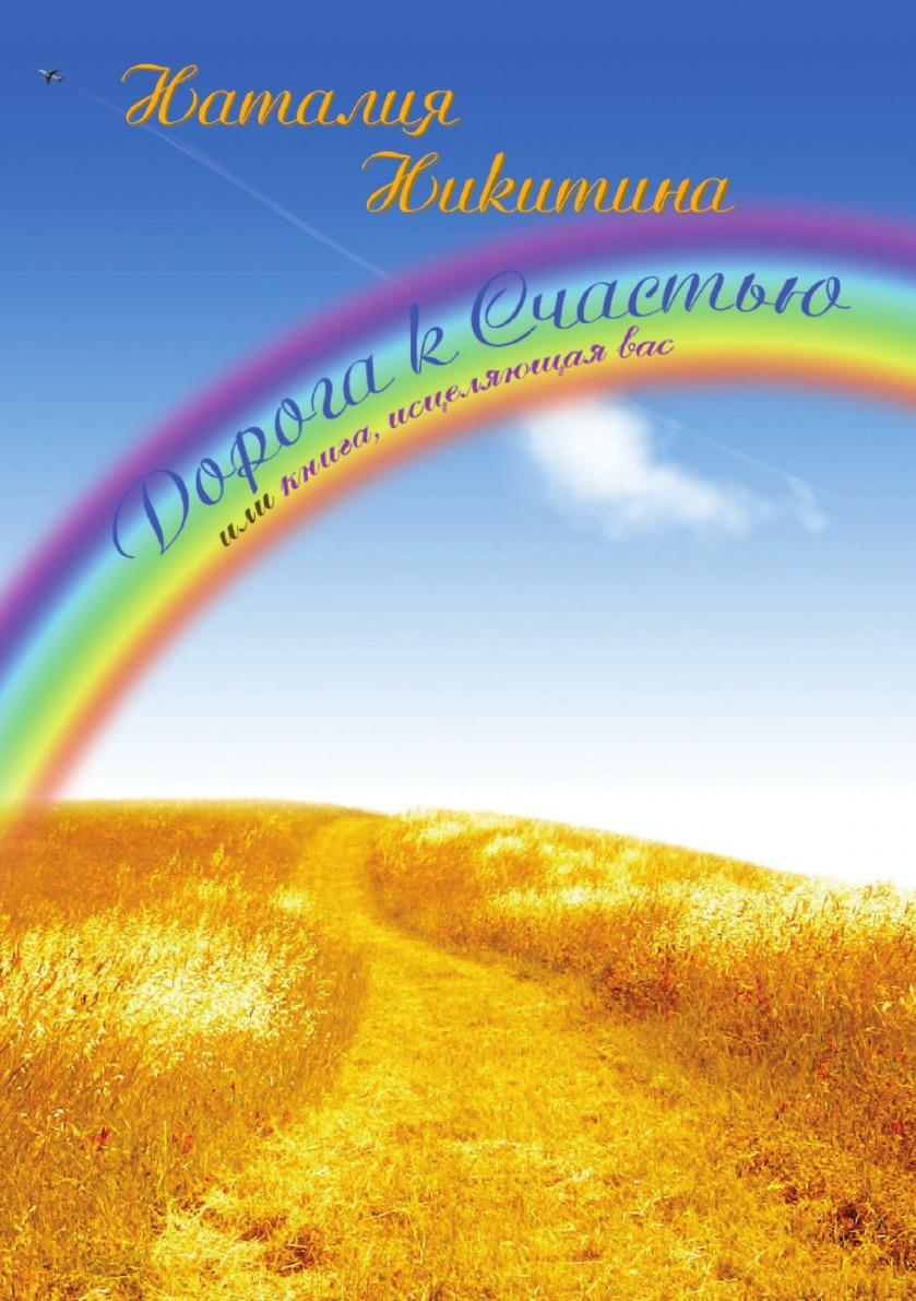 Наталия Никитина Дорога к Счастью или книга исцеляющая вас юлия петухова дорога к счастью