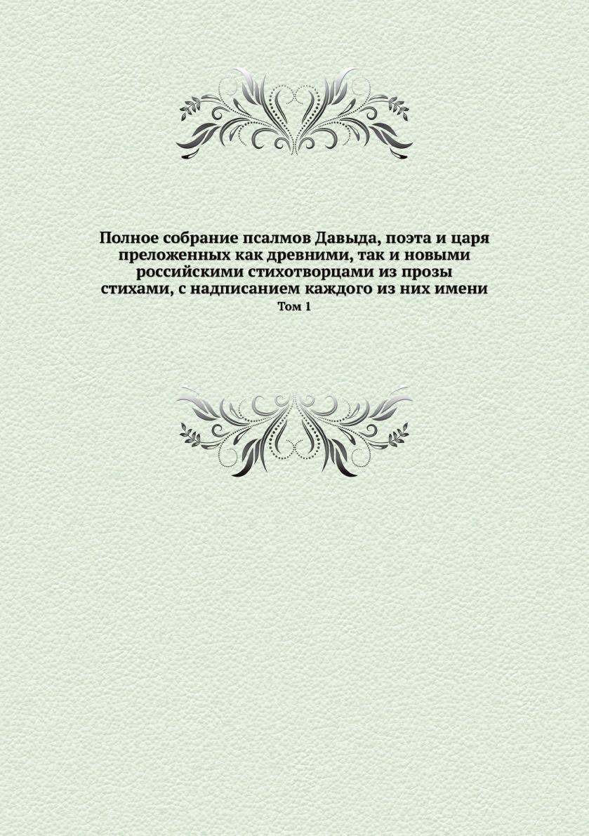 Полное собрание псалмов Давыда, поэта и царя, преложенных как древними, так и новыми российскими стихотворцами из прозы стихами, с надписанием каждого из них имени. Том 1